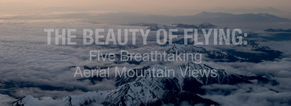 The Beauty of Flying: Five Breathtaking Aerial Mountain Views